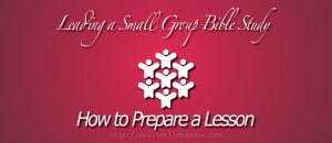 Leading a Small Group Bible Study: How to Prepare a Lesson