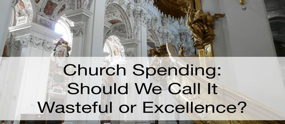 Church Spending: Should We Call It Excellence or Wastefulness?