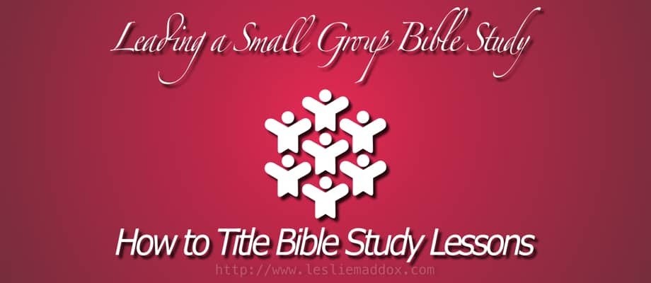 Leading a Small Group Bible Study: How to Title Bible Study Lessons